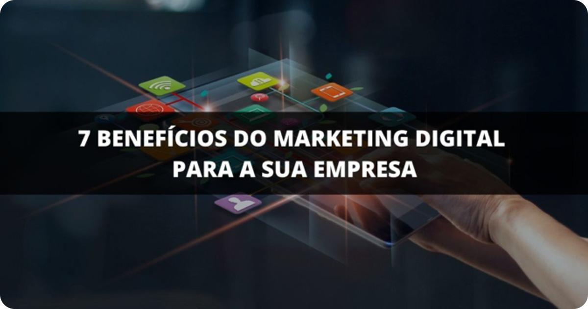 7 benefícios do Marketing Digital para a sua empresa