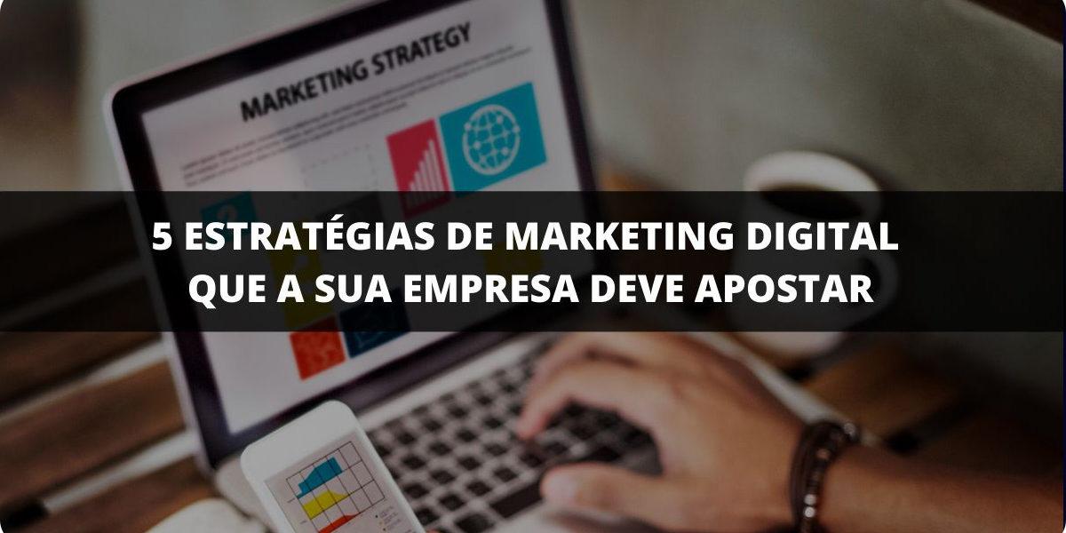 5 estratégias de marketing digital que a sua empresa deve apostar