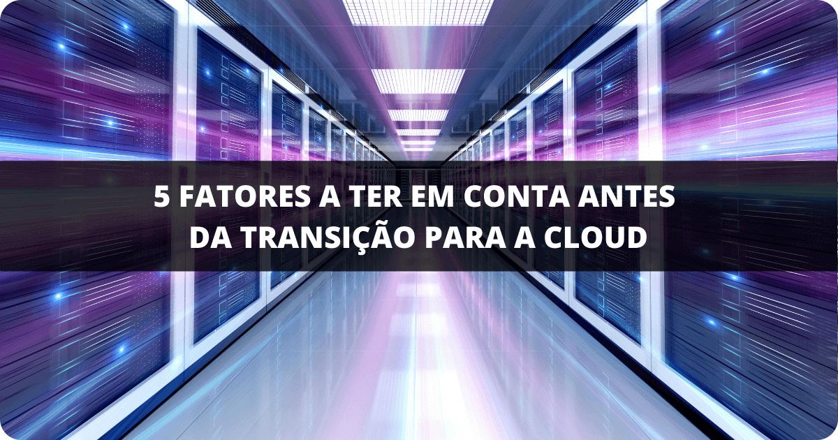 5 fatores a ter em conta antes da transição para a cloud